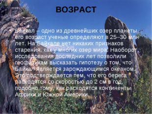 ВОЗРАСТ Байкал – одно из древнейших озер планеты, его возраст ученые определя