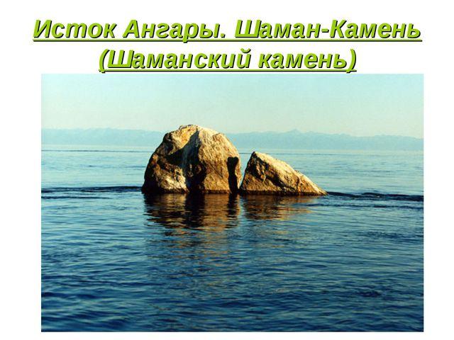 Исток Ангары. Шаман-Камень (Шаманский камень)