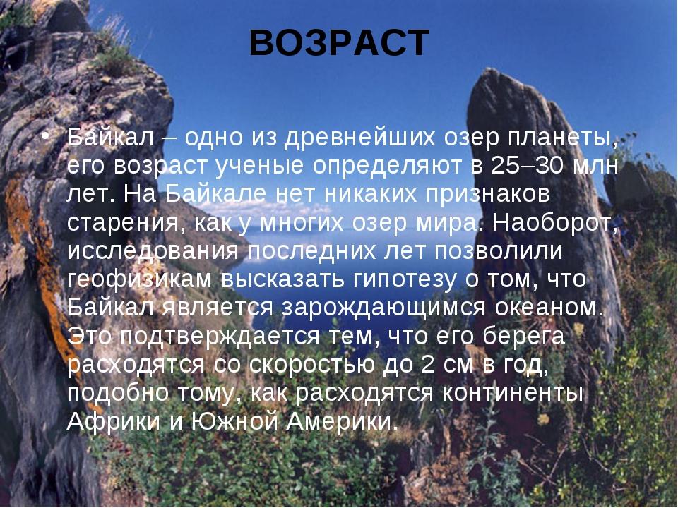 ВОЗРАСТ Байкал – одно из древнейших озер планеты, его возраст ученые определя...
