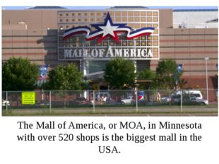 The Mall of America, or MOA, in Minnesota with over 520 shops is the biggest