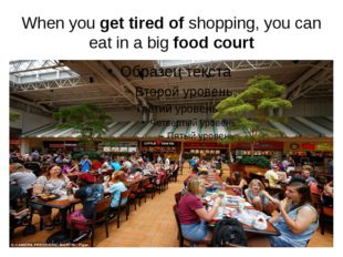 When you get tired of shopping, you can eat in a big food court