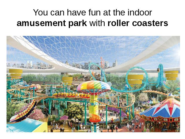 You can have fun at the indoor amusement park with roller coasters