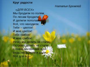 Круг радости Наталья Бромлей «ДЛЯ ВСЕХ» Мы бродили по полям, По лесам бродил