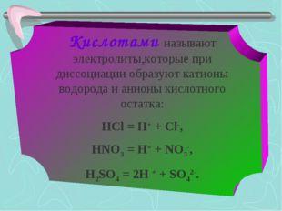 Кислотами называют электролиты,которые при диссоциации образуют катионы водор
