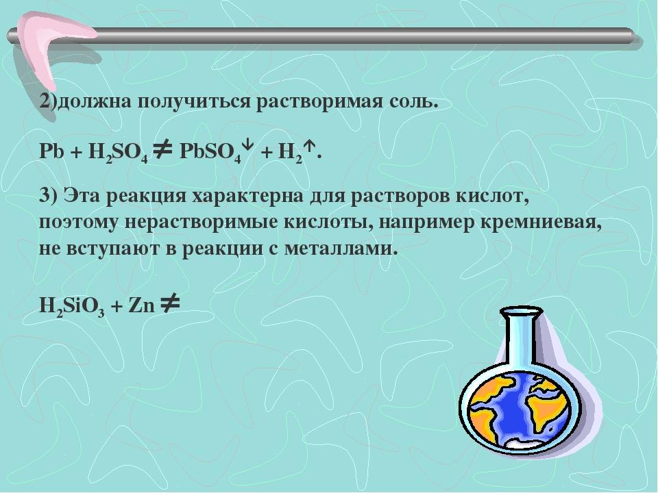 2)должна получиться растворимая соль. Pb + H2SO4  PbSO4 + H2. 3) Эта реакц...