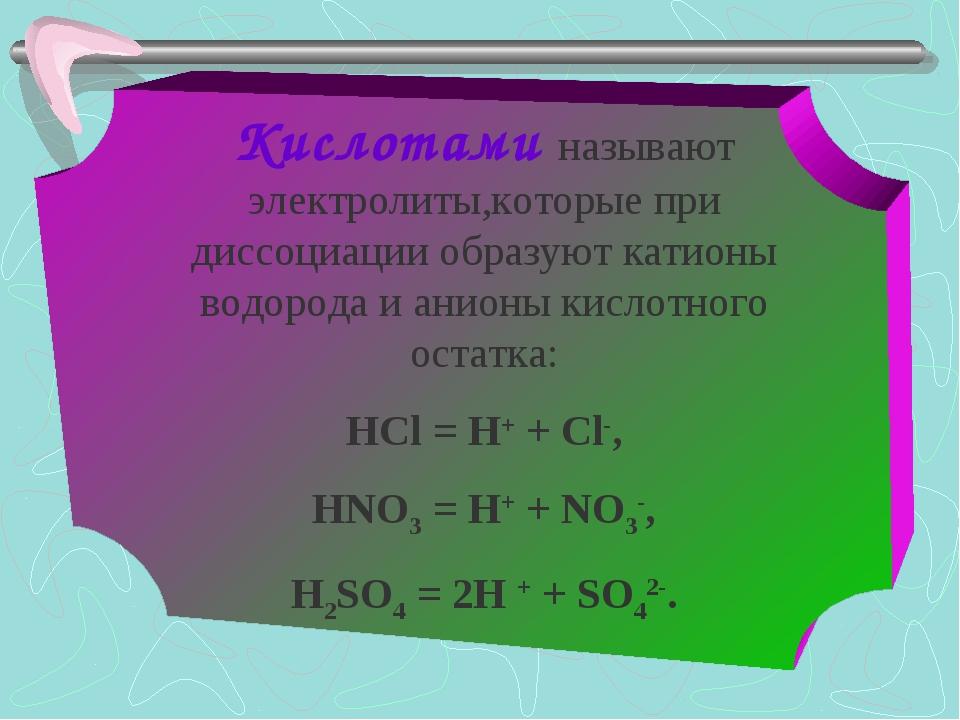 Кислотами называют электролиты,которые при диссоциации образуют катионы водор...