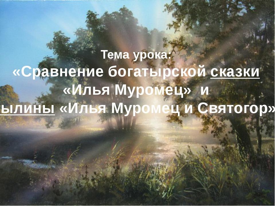 Тема урока: «Сравнение богатырской сказки «Илья Муромец» и былины «Илья Муром...