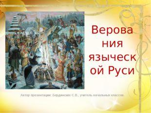 Верования языческой Руси Автор презентации: Бердинских С.В., учитель начальны