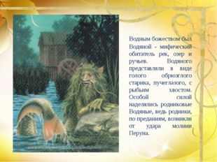 Водным божеством был Водяной - мифический обитатель рек, озер и ручьев. Водя