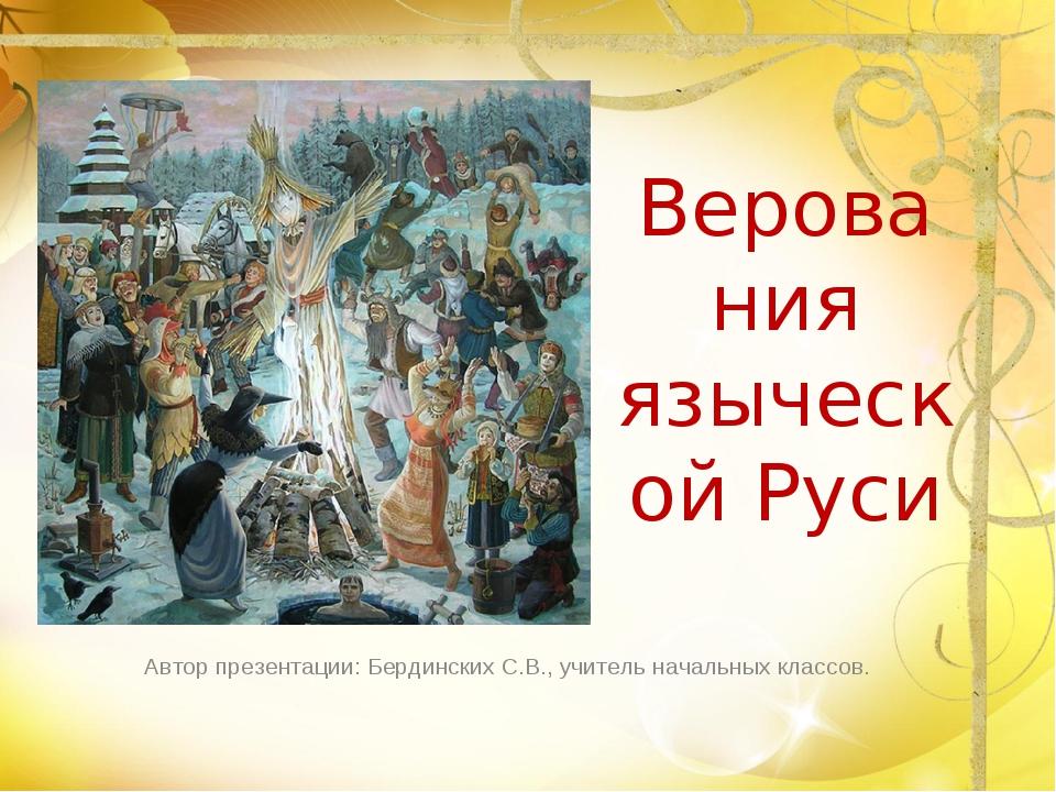 Верования языческой Руси Автор презентации: Бердинских С.В., учитель начальны...