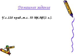 Домашнее задание У.с.120 прав.,т.с. 50 №4,№5(1 з.).