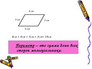 4см + 4см + 3см + 3см= 14см Периметр – это сумма длин всех сторон многоуголь