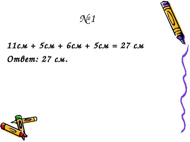 № 1 11см + 5см + 6см + 5см = 27 см Ответ: 27 см.