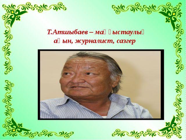Т.Атшыбаев – маңғыстаулық ақын, журналист, сазгер