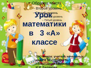 Урок математики в 3 «А» классе Составила: учитель начальных класов МБОУ СОШ №