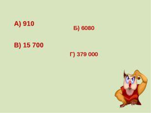 А) 910 Б) 6080 В) 15 700 Г) 379 000