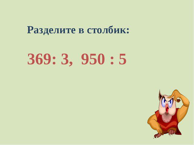 Разделите в столбик: 369: 3, 950 : 5