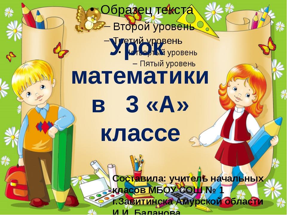 Урок математики в 3 «А» классе Составила: учитель начальных класов МБОУ СОШ №...
