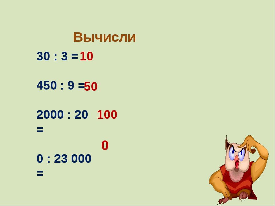 Вычисли 30 : 3 = 450 : 9 = 2000 : 20 = 0 : 23 000 = 10 50 100 0