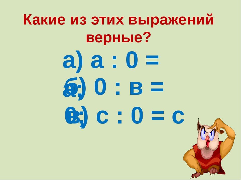 а) а : 0 = а; б) 0 : в = 0; в) с : 0 = с Какие из этих выражений верные?