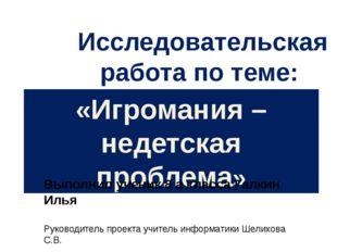 «Игромания – недетская проблема» Выполнил ученик 8 а класса Галкин Илья Руков
