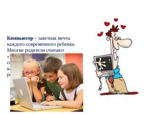 Компьютер – заветная мечта каждого современного ребенка. Многие родители счит