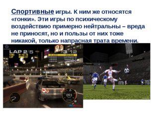 Спортивные игры. К ним же относятся «гонки». Эти игры по психическому воздейс