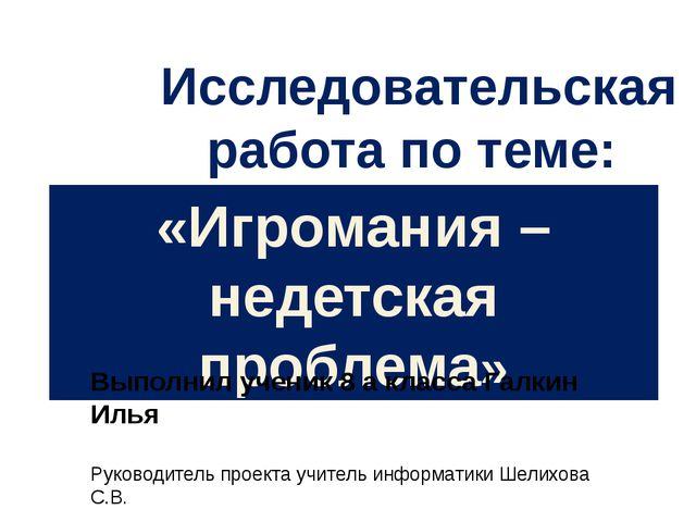 «Игромания – недетская проблема» Выполнил ученик 8 а класса Галкин Илья Руков...