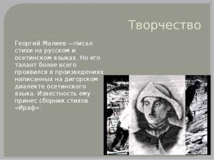 Творчество Георгий Малиев —писал стихи на русском и осетинском языках. Но его