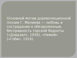 Основной мотив дореволюционной поэзии Г. Малиева — любовь и сострадание к об