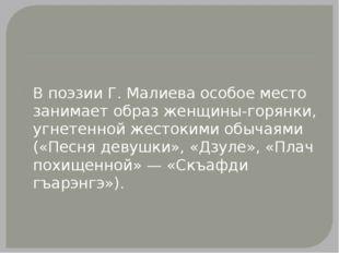В поэзии Г. Малиева особое место занимает образ женщины-горянки, угнетенной