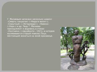 Г. Малиевым написано несколько новелл: «Смерть глашатая» («Федоги мэлэт»), «