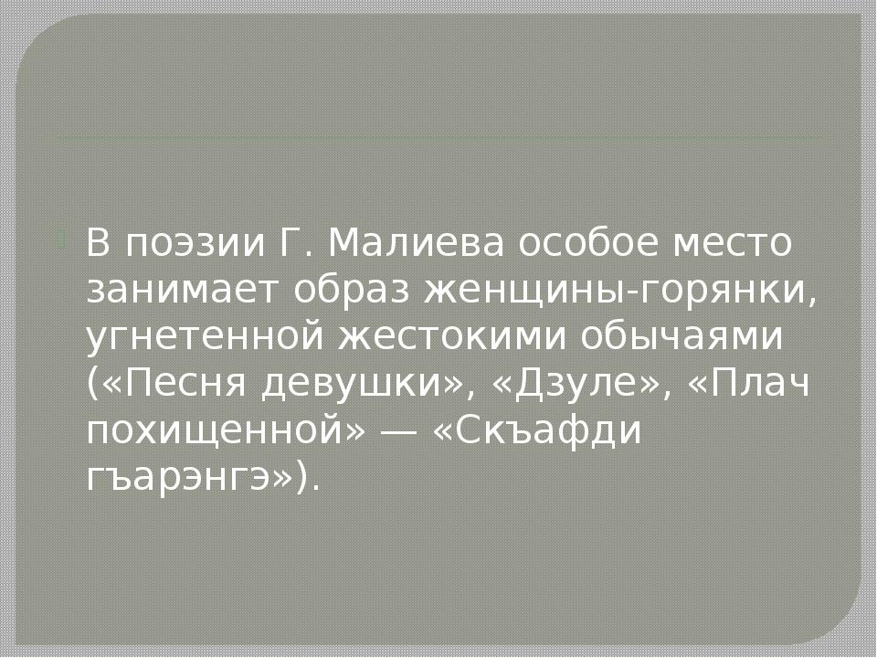 В поэзии Г. Малиева особое место занимает образ женщины-горянки, угнетенной...