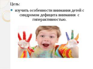 Цель: изучить особенности внимания детей с синдромом дефицита внимания с гипе