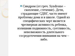 Синдром (от греч. Syndrome – скопление, стечение). Дети, страдающие СДВГ, ча