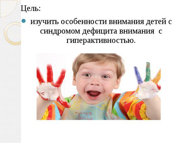 Цель: изучить особенности внимания детей с синдромом дефицита внимания с гипе...