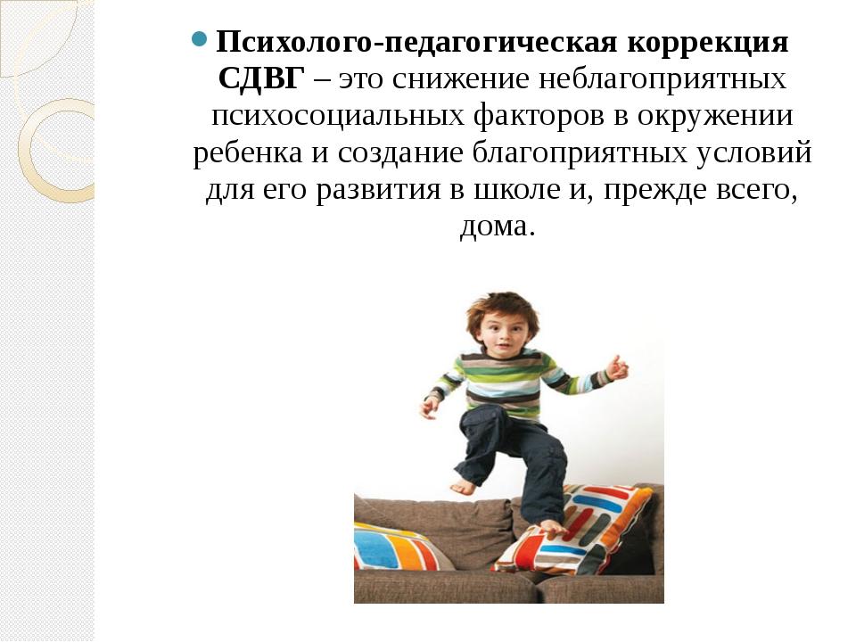 Психолого-педагогическая коррекция СДВГ– это снижение неблагоприятных психо...