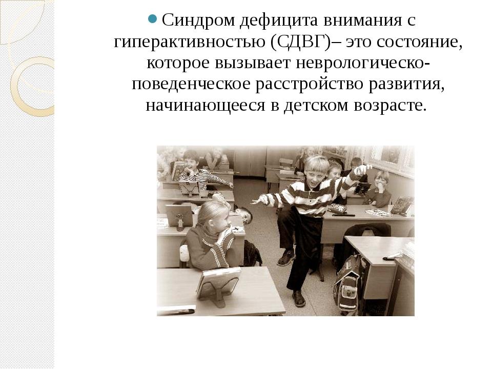 Синдром дефицита внимания с гиперактивностью (СДВГ)– это состояние, которое...