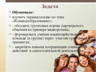 Задачи Обучающие: изучить терминологию по теме «Командообразование»; - обсуди