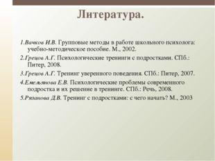Литература. 1.Вачков И.В.Групповые методы в работе школьного психолога: уч
