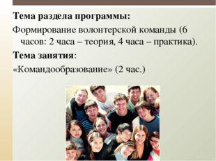 Тема раздела программы: Формирование волонтерской команды (6 часов: 2 часа –