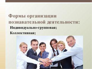 Формы организации познавательной деятельности: Индивидуально-групповая; Колл