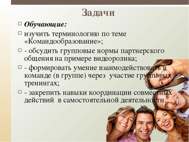 Задачи Обучающие: изучить терминологию по теме «Командообразование»; - обсуди...