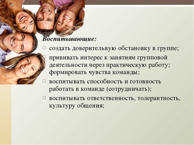 Воспитывающие: создать доверительную обстановку в группе; прививать интерес к...