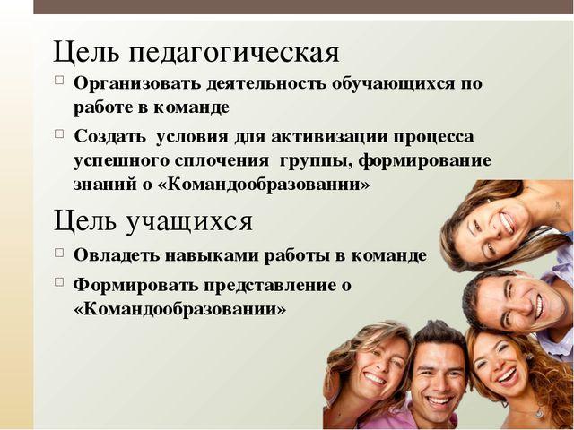 Цель педагогическая Организовать деятельность обучающихся по работе в команде...