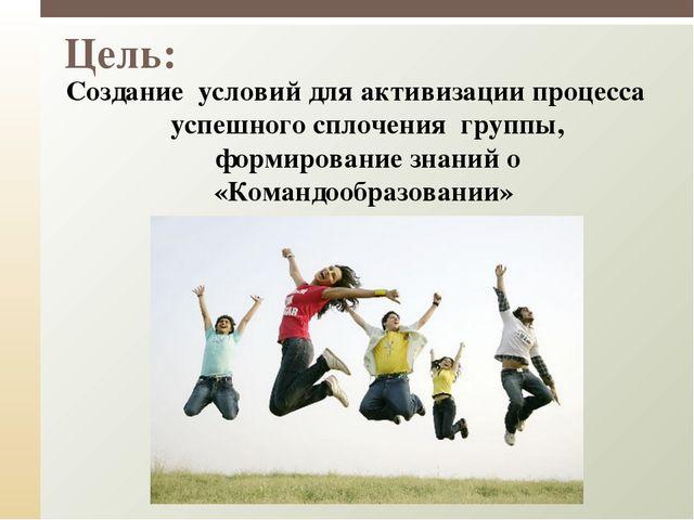 Цель: Создание условий для активизации процесса успешного сплочения группы,...