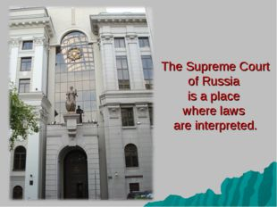 The Supreme Court of Russia is a place where laws are interpreted.