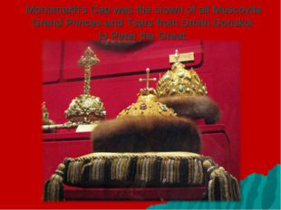 Monomakh's Cap was the crown of all Muscovite Grand Princes and Tsars from Dm