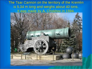 The Tsar Cannon on the territory of the Kremlin is 5.34 m long and weighs abo