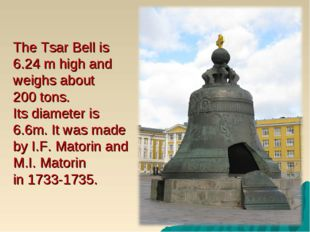 The Tsar Bell is 6.24 m high and weighs about 200 tons. Its diameter is 6.6m.